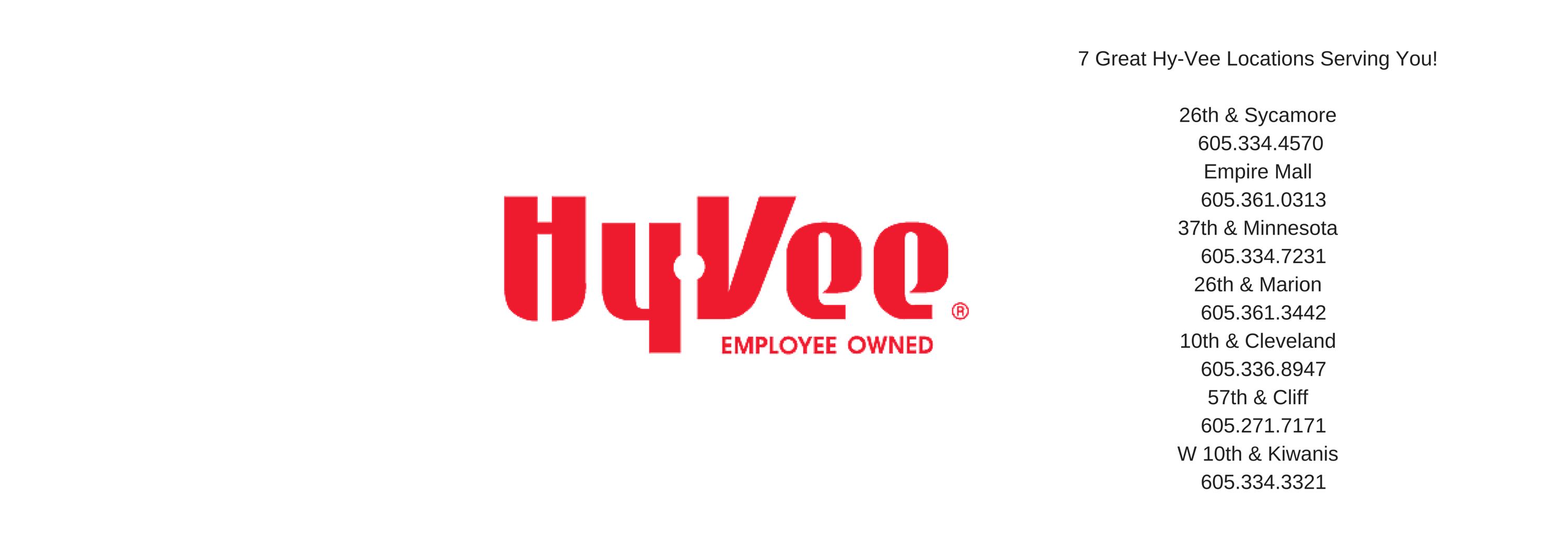 7 Great Hy-Vee Locations Serving You! 26th & Sycamore 605.334.4570 Empire Mall 605.361.031337th & Min